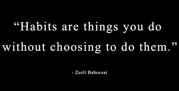 Habits are things you do without choosing to them. - Zsolt Babocsai